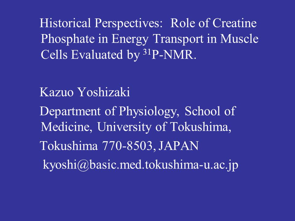 Historical Perspectives: Role of Creatine Phosphate in Energy Transport in Muscle Cells Evaluated by 31 P-NMR. Kazuo Yoshizaki Department of Physiolog