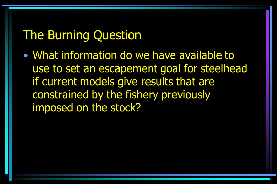 The Burning Question What information do we have available to use to set an escapement goal for steelhead if current models give results that are constrained by the fishery previously imposed on the stock?