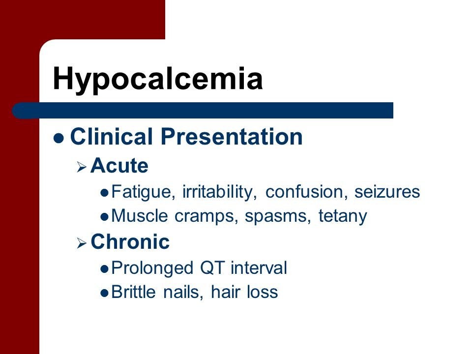 Hypocalcemia Clinical Presentation  Acute Fatigue, irritability, confusion, seizures Muscle cramps, spasms, tetany  Chronic Prolonged QT interval Brittle nails, hair loss