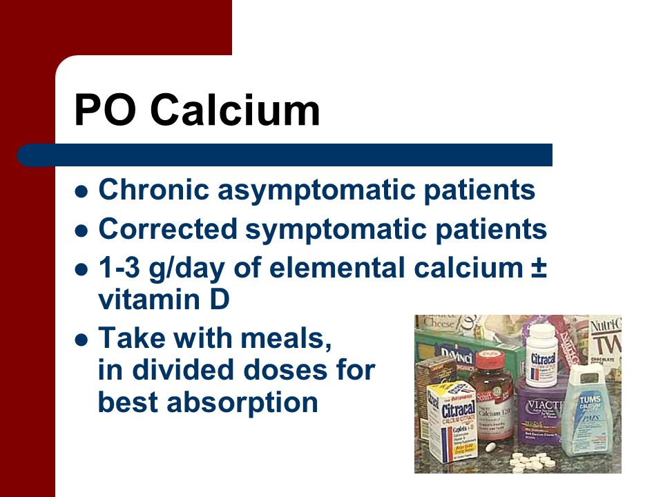 PO Calcium Chronic asymptomatic patients Corrected symptomatic patients 1-3 g/day of elemental calcium ± vitamin D Take with meals, in divided doses for best absorption