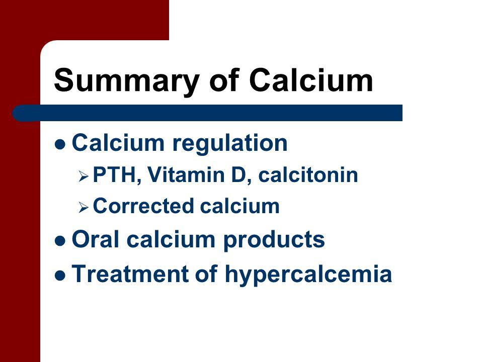 Summary of Calcium Calcium regulation  PTH, Vitamin D, calcitonin  Corrected calcium Oral calcium products Treatment of hypercalcemia