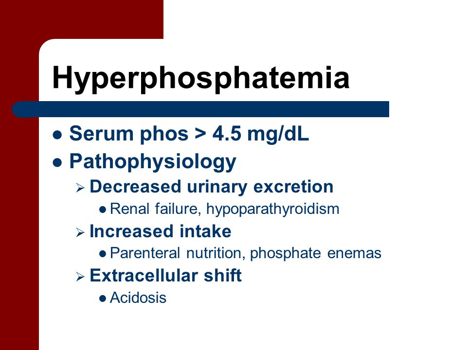 Hyperphosphatemia Serum phos > 4.5 mg/dL Pathophysiology  Decreased urinary excretion Renal failure, hypoparathyroidism  Increased intake Parenteral nutrition, phosphate enemas  Extracellular shift Acidosis