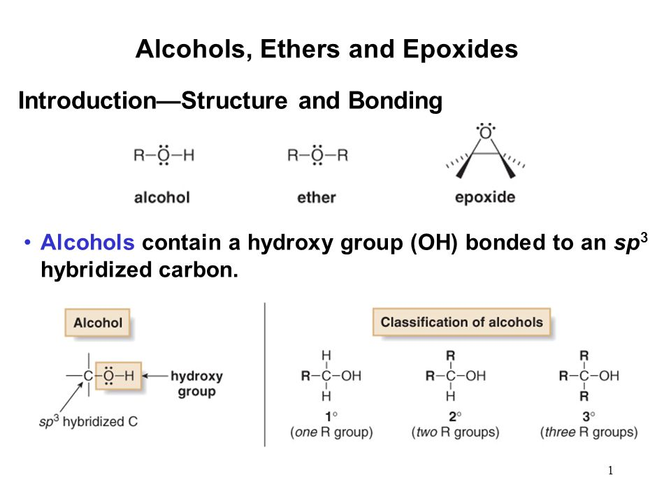 1 Alcohols, Ethers and Epoxides Alcohols contain a hydroxy group (OH) bonded to an sp 3 hybridized carbon.