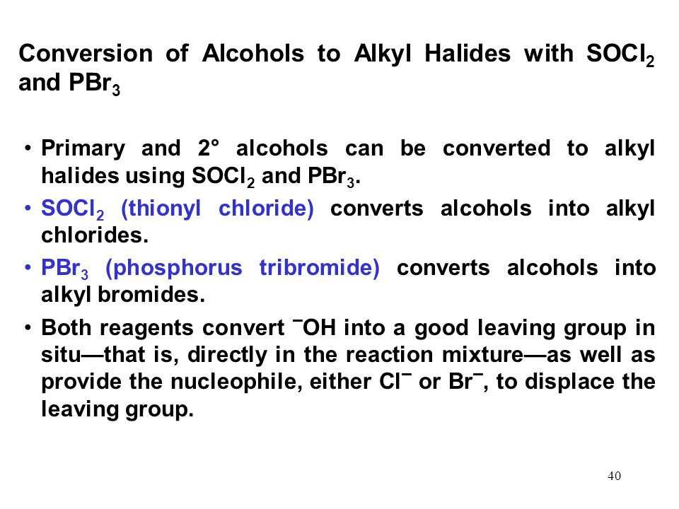 40 Conversion of Alcohols to Alkyl Halides with SOCl 2 and PBr 3 Primary and 2° alcohols can be converted to alkyl halides using SOCl 2 and PBr 3.