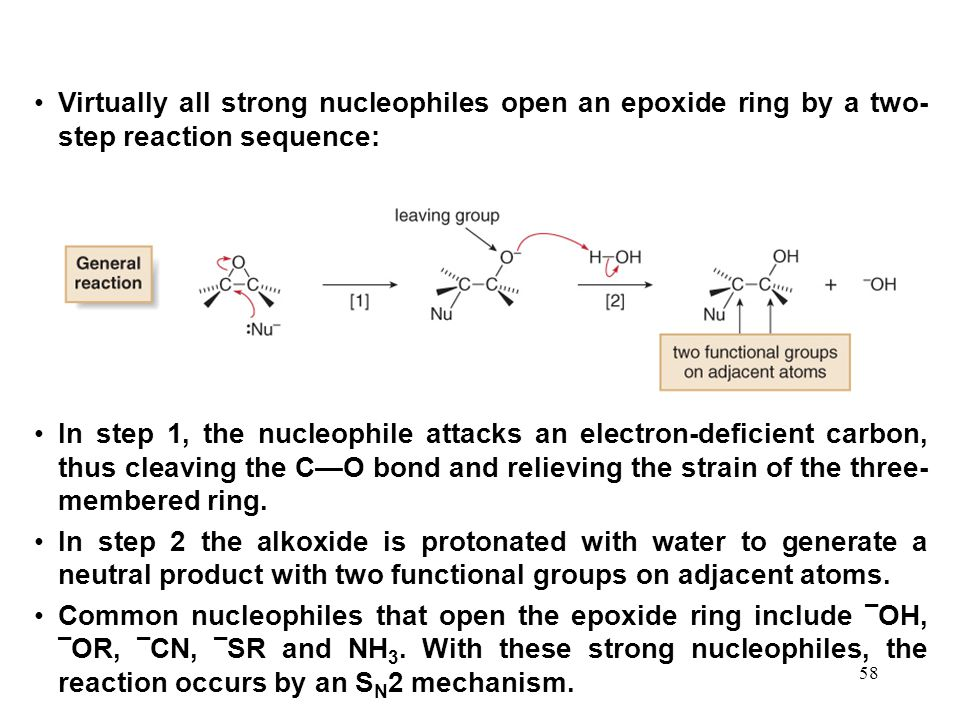 58 Virtually all strong nucleophiles open an epoxide ring by a two- step reaction sequence: In step 1, the nucleophile attacks an electron-deficient carbon, thus cleaving the C—O bond and relieving the strain of the three- membered ring.