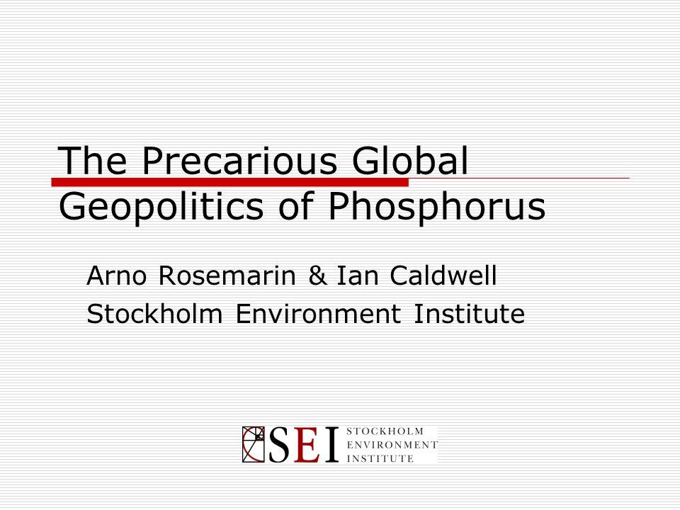 The Precarious Global Geopolitics of Phosphorus Arno Rosemarin & Ian Caldwell Stockholm Environment Institute