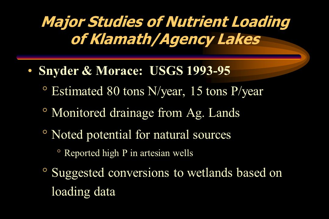 Major Studies of Nutrient Loading of Klamath/Agency Lakes Snyder & Morace: USGS 1993-95 °Estimated 80 tons N/year, 15 tons P/year °Monitored drainage