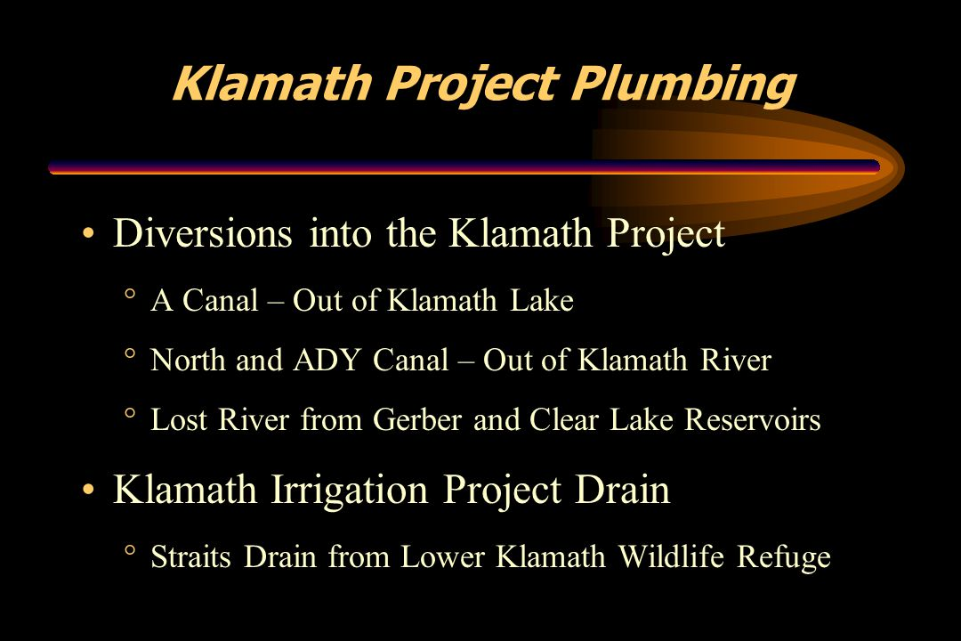 Klamath Project Plumbing Diversions into the Klamath Project °A Canal – Out of Klamath Lake °North and ADY Canal – Out of Klamath River °Lost River fr