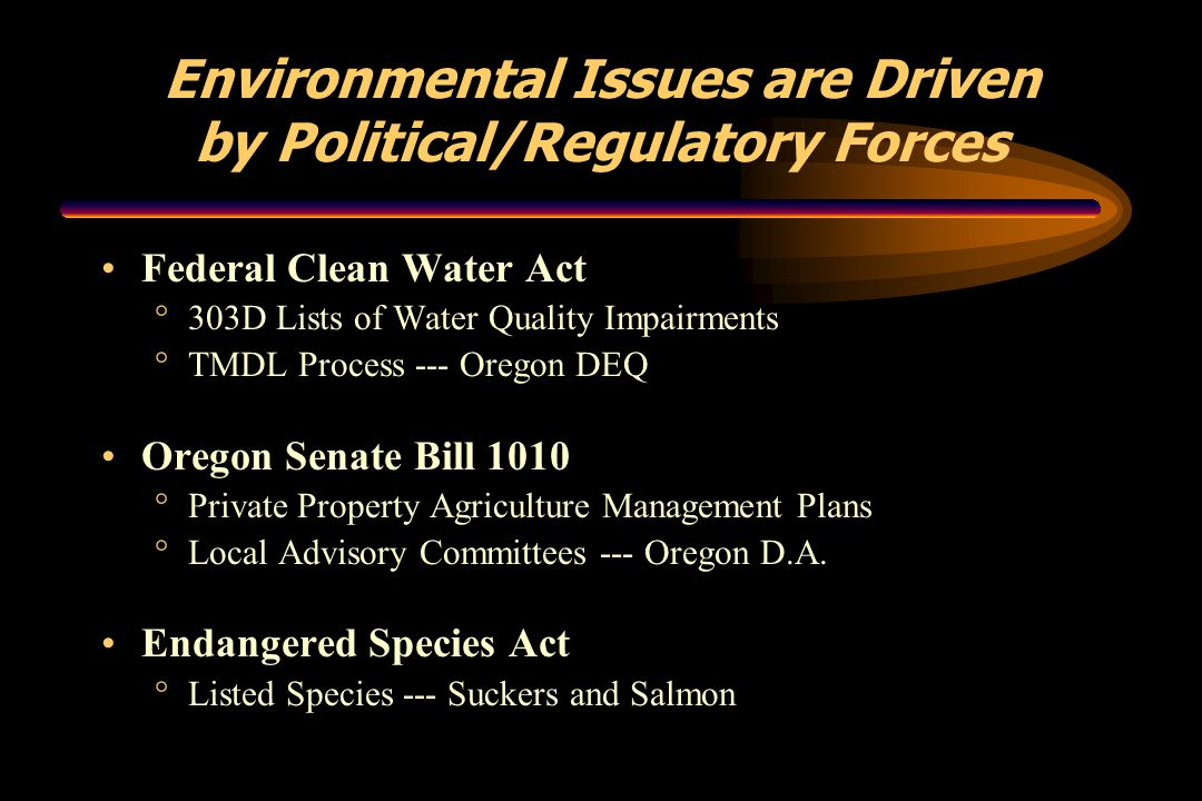 Environmental Issues are Driven by Political/Regulatory Forces Federal Clean Water Act °303D Lists of Water Quality Impairments °TMDL Process --- Oreg