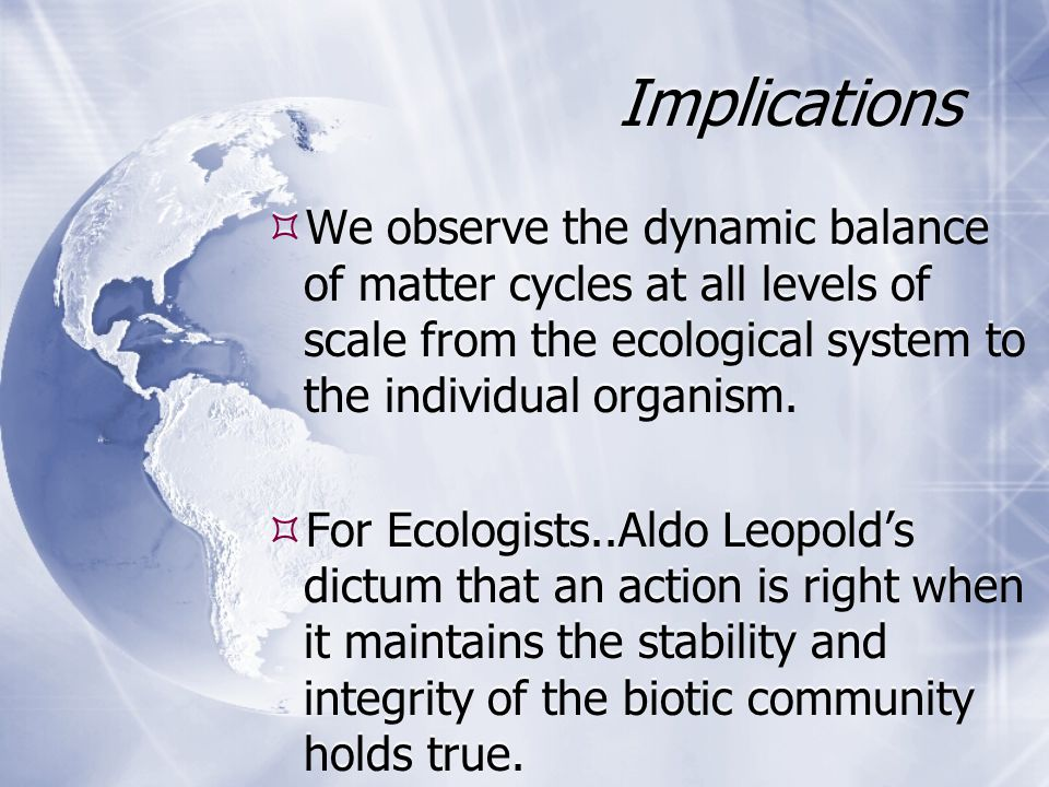 Implications  We observe the dynamic balance of matter cycles at all levels of scale from the ecological system to the individual organism.