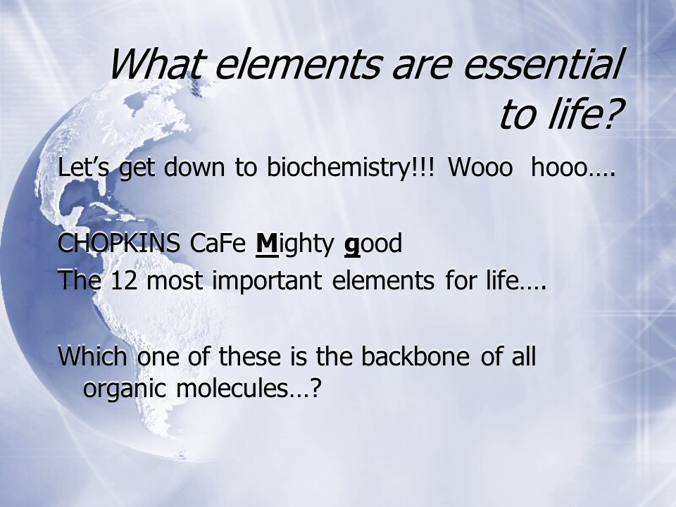 What elements are essential to life. Let's get down to biochemistry!!.