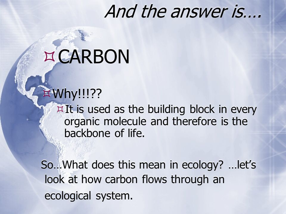 And the answer is….  CARBON  Why!!!??  It is used as the building block in every organic molecule and therefore is the backbone of life. So…What do