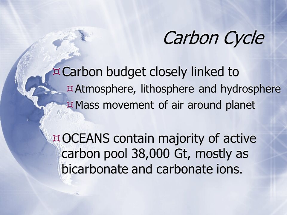  Carbon budget closely linked to  Atmosphere, lithosphere and hydrosphere  Mass movement of air around planet  OCEANS contain majority of active carbon pool 38,000 Gt, mostly as bicarbonate and carbonate ions.