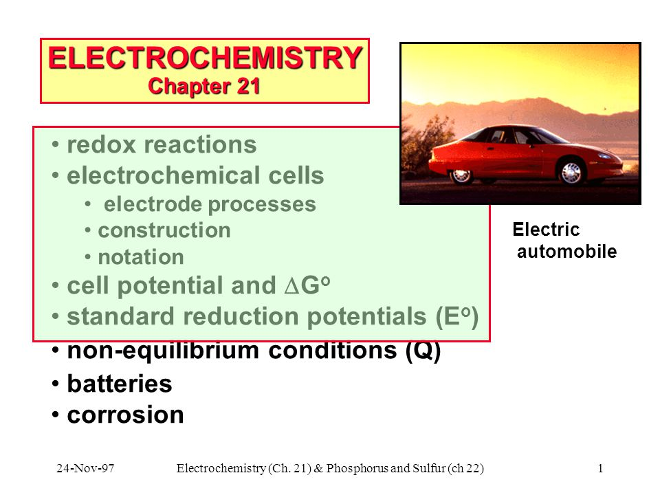 24-Nov-97Electrochemistry (Ch. 21) & Phosphorus and Sulfur (ch 22)1 ELECTROCHEMISTRY Chapter 21 redox reactions electrochemical cells electrode proces