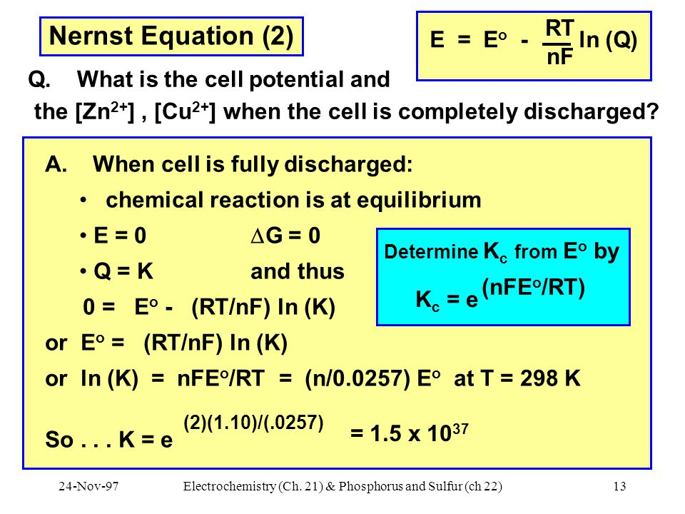 24-Nov-97Electrochemistry (Ch. 21) & Phosphorus and Sulfur (ch 22)13 Nernst Equation (2) Q. What is the cell potential and the [Zn 2+ ], [Cu 2+ ] when