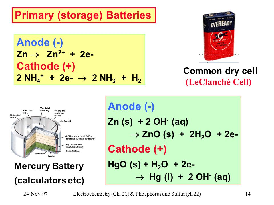 24-Nov-97Electrochemistry (Ch. 21) & Phosphorus and Sulfur (ch 22)14 Primary (storage) Batteries Anode (-) Zn  Zn 2+ + 2e- Cathode (+) 2 NH 4 + + 2e-