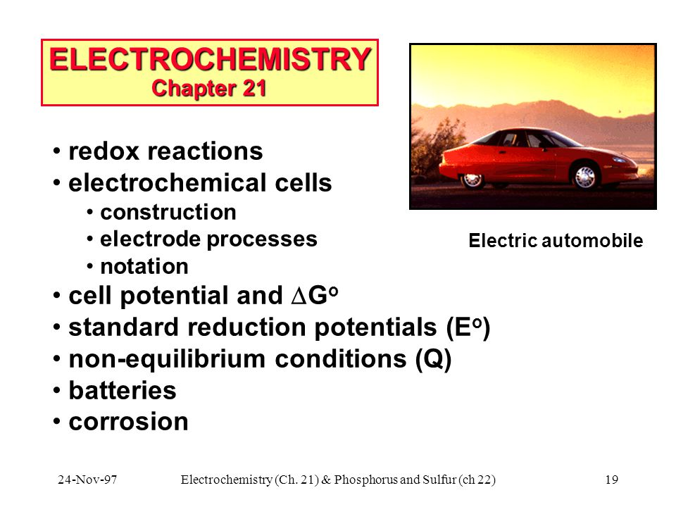 24-Nov-97Electrochemistry (Ch. 21) & Phosphorus and Sulfur (ch 22)19 ELECTROCHEMISTRY Chapter 21 Electric automobile redox reactions electrochemical c