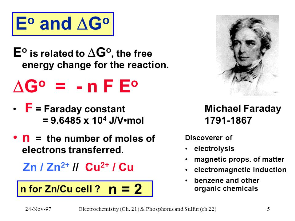 24-Nov-97Electrochemistry (Ch. 21) & Phosphorus and Sulfur (ch 22)5 E o and  G o E o is related to  G o, the free energy change for the reaction. 