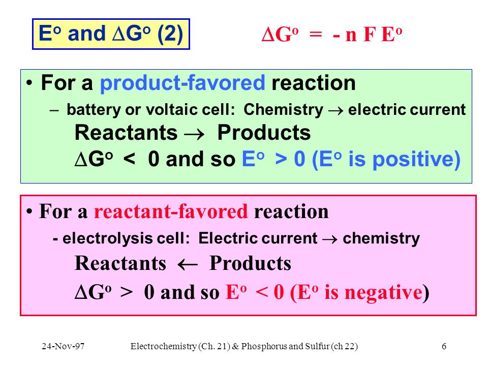 24-Nov-97Electrochemistry (Ch. 21) & Phosphorus and Sulfur (ch 22)6 For a reactant-favored reaction - electrolysis cell: Electric current  chemistry