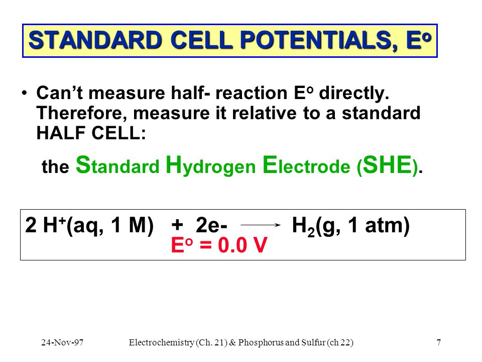 24-Nov-97Electrochemistry (Ch. 21) & Phosphorus and Sulfur (ch 22)7 STANDARD CELL POTENTIALS, E o Can't measure half- reaction E o directly. Therefore