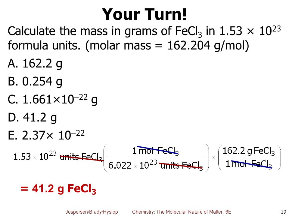 Jespersen/Brady/Hyslop Chemistry: The Molecular Nature of Matter, 6E Your Turn! Calculate the mass in grams of FeCl 3 in 1.53 × 10 23 formula units. (