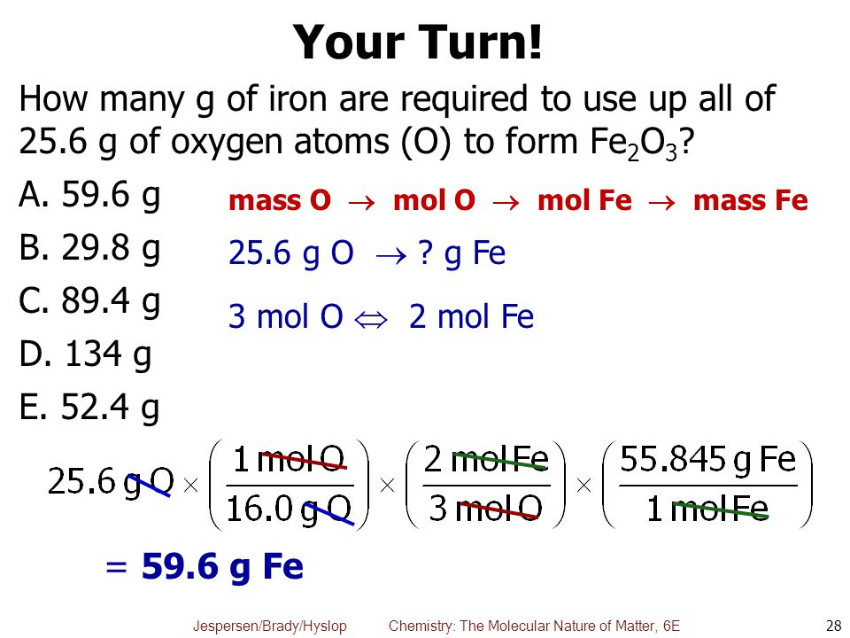 Jespersen/Brady/Hyslop Chemistry: The Molecular Nature of Matter, 6E Your Turn! How many g of iron are required to use up all of 25.6 g of oxygen atom