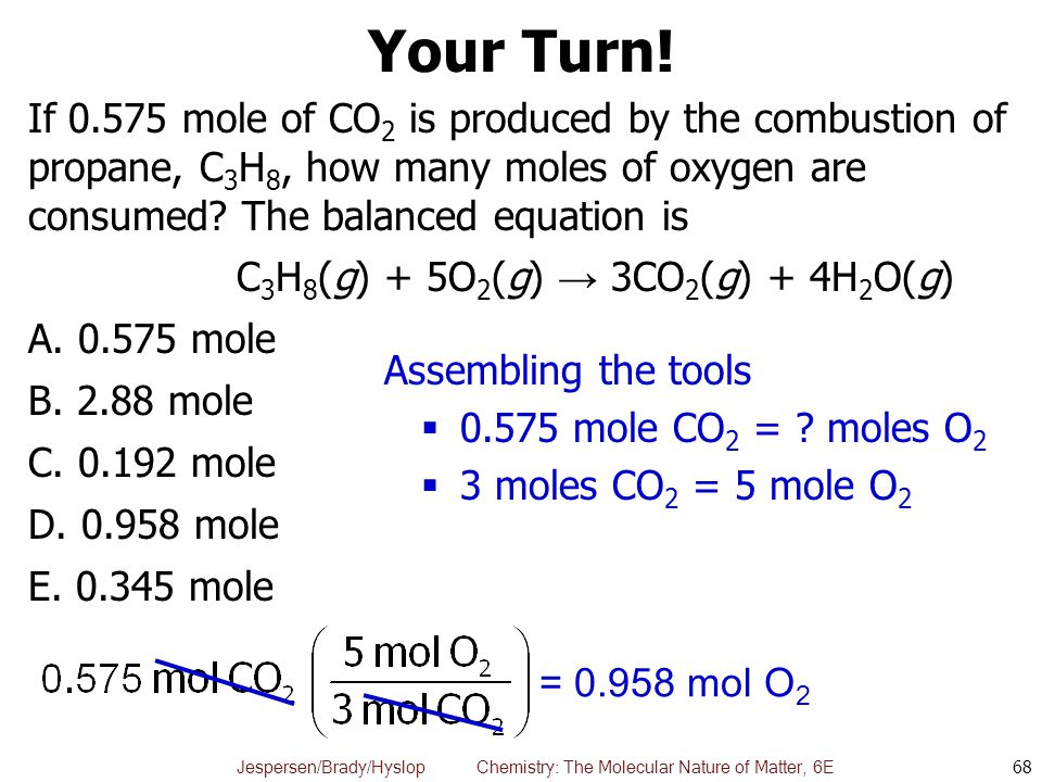 Jespersen/Brady/Hyslop Chemistry: The Molecular Nature of Matter, 6E Your Turn! If 0.575 mole of CO 2 is produced by the combustion of propane, C 3 H