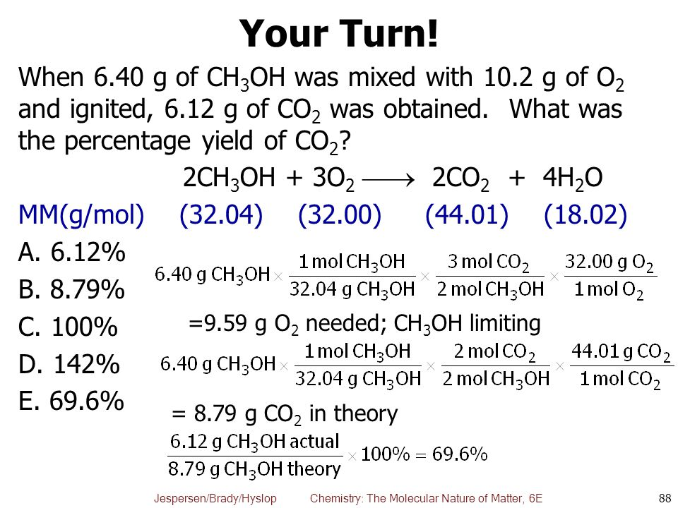 Jespersen/Brady/Hyslop Chemistry: The Molecular Nature of Matter, 6E Your Turn! When 6.40 g of CH 3 OH was mixed with 10.2 g of O 2 and ignited, 6.12