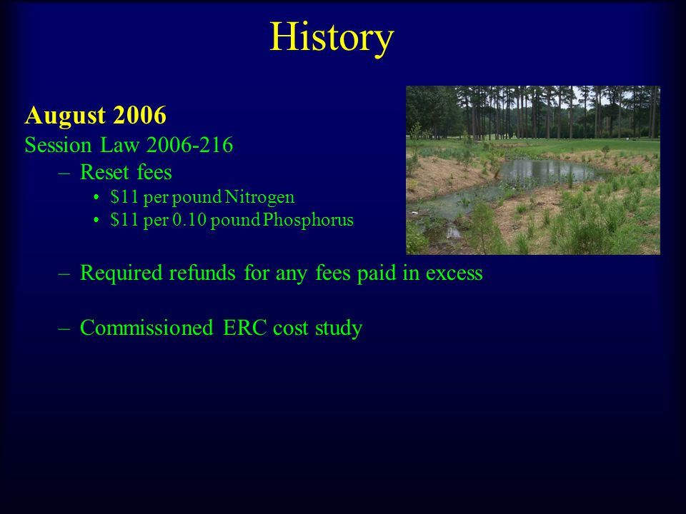History August 2006 Session Law 2006-216 –Reset fees $11 per pound Nitrogen $11 per 0.10 pound Phosphorus –Required refunds for any fees paid in excess –Commissioned ERC cost study