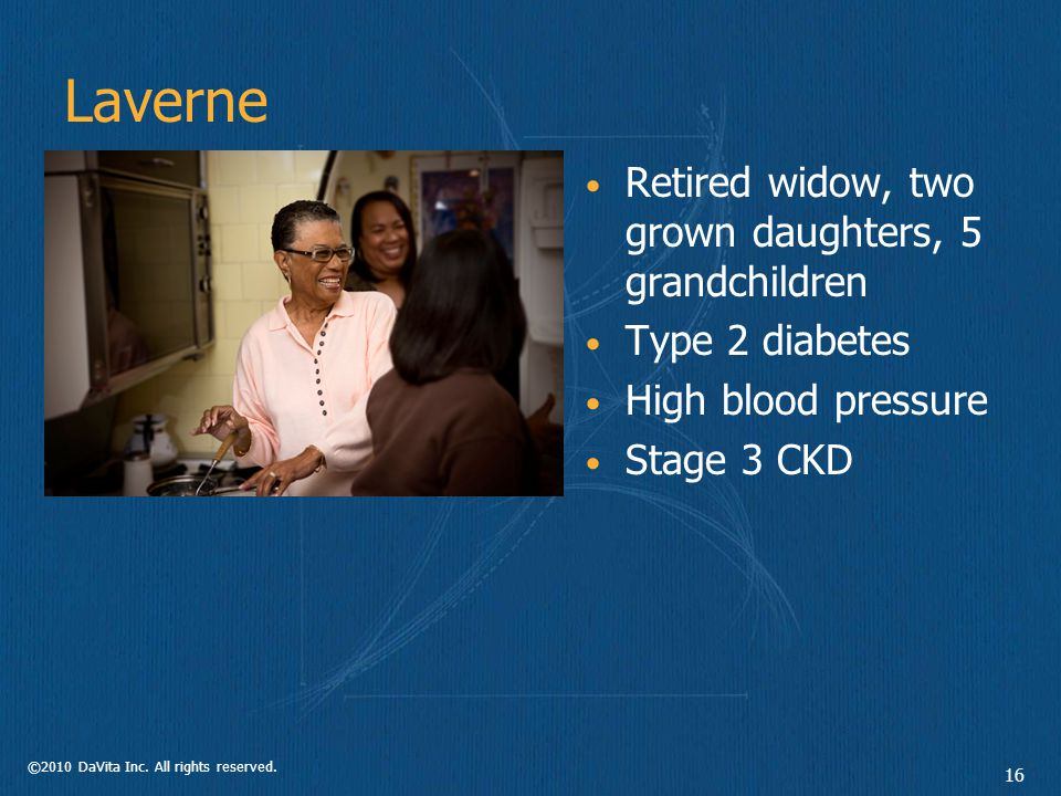 ©2010 DaVita Inc. All rights reserved. 16 Laverne Retired widow, two grown daughters, 5 grandchildren Type 2 diabetes High blood pressure Stage 3 CKD