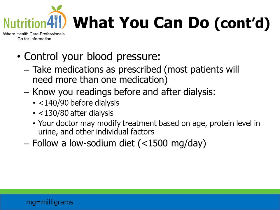 Control your blood pressure: – Take medications as prescribed (most patients will need more than one medication) – Know you readings before and after dialysis: <140/90 before dialysis <130/80 after dialysis Your doctor may modify treatment based on age, protein level in urine, and other individual factors – Follow a low-sodium diet (<1500 mg/day) What You Can Do (cont'd) mg=milligrams