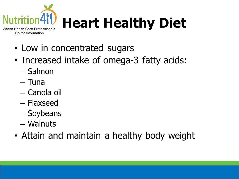 Heart Healthy Diet Low in concentrated sugars Increased intake of omega-3 fatty acids: – Salmon – Tuna – Canola oil – Flaxseed – Soybeans – Walnuts Attain and maintain a healthy body weight