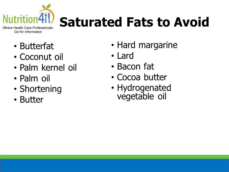 Saturated Fats to Avoid Butterfat Coconut oil Palm kernel oil Palm oil Shortening Butter Hard margarine Lard Bacon fat Cocoa butter Hydrogenated veget