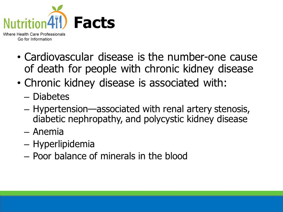 Facts Cardiovascular disease is the number-one cause of death for people with chronic kidney disease Chronic kidney disease is associated with: – Diabetes – Hypertension—associated with renal artery stenosis, diabetic nephropathy, and polycystic kidney disease – Anemia – Hyperlipidemia – Poor balance of minerals in the blood