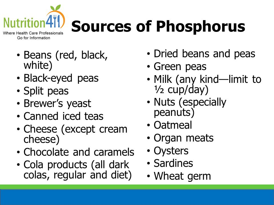 Sources of Phosphorus Beans (red, black, white) Black-eyed peas Split peas Brewer's yeast Canned iced teas Cheese (except cream cheese) Chocolate and caramels Cola products (all dark colas, regular and diet) Dried beans and peas Green peas Milk (any kind—limit to ½ cup/day) Nuts (especially peanuts) Oatmeal Organ meats Oysters Sardines Wheat germ