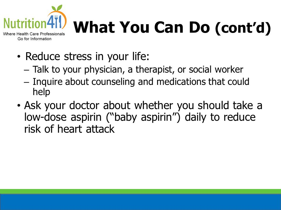 What You Can Do (cont'd) Reduce stress in your life: – Talk to your physician, a therapist, or social worker – Inquire about counseling and medication