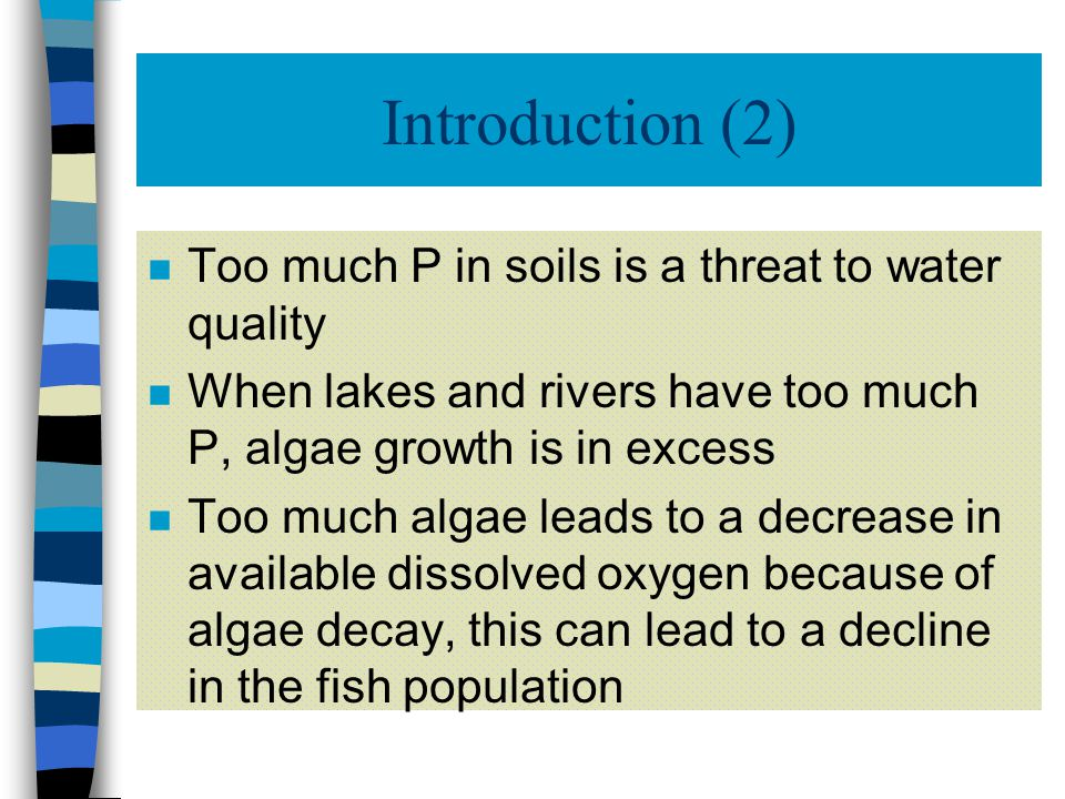 Introduction (2) n Too much P in soils is a threat to water quality n When lakes and rivers have too much P, algae growth is in excess n Too much algae leads to a decrease in available dissolved oxygen because of algae decay, this can lead to a decline in the fish population