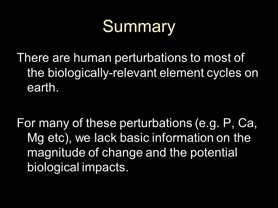 Summary There are human perturbations to most of the biologically-relevant element cycles on earth.