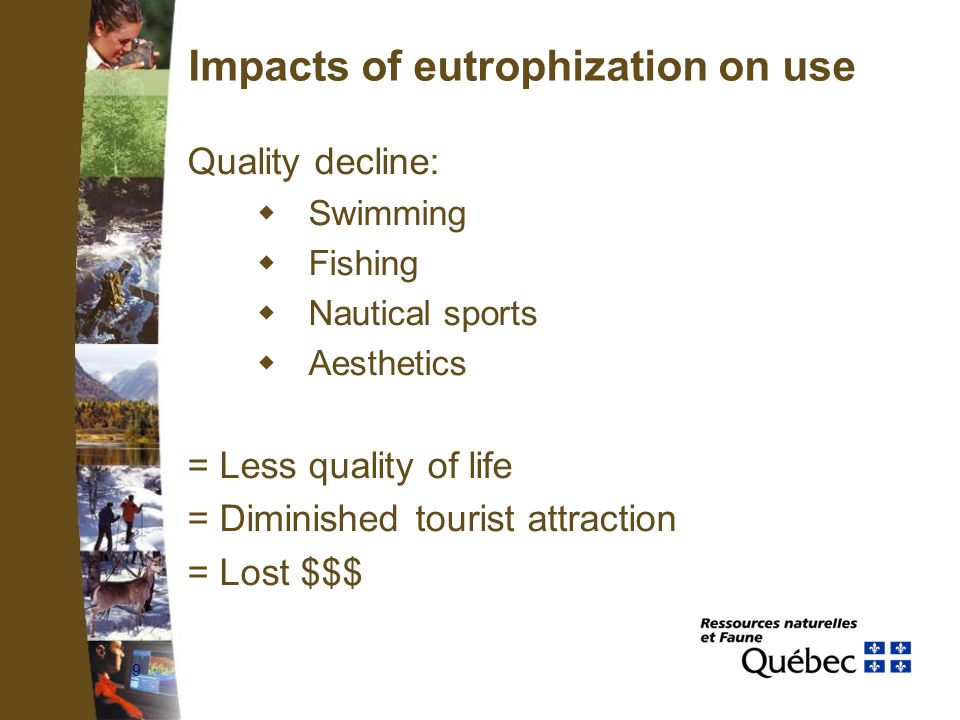 9 Impacts of eutrophization on use Quality decline:  Swimming  Fishing  Nautical sports  Aesthetics = Less quality of life = Diminished tourist attraction = Lost $$$