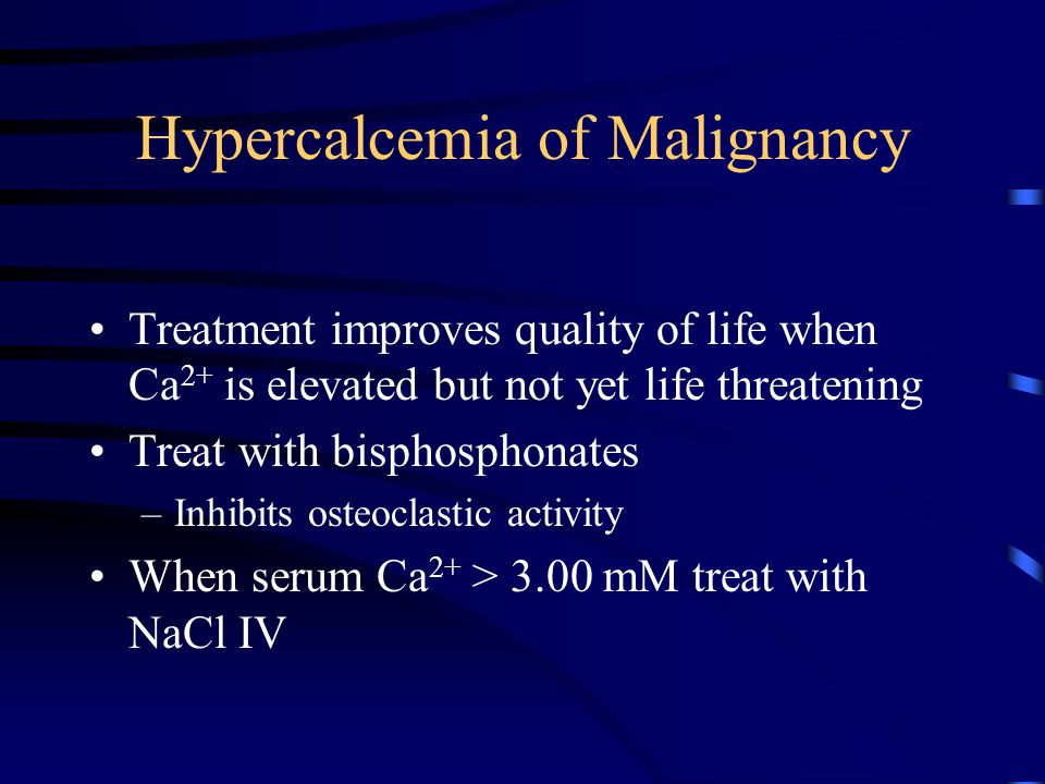 Hypercalcemia of Malignancy Treatment improves quality of life when Ca 2+ is elevated but not yet life threatening Treat with bisphosphonates –Inhibit