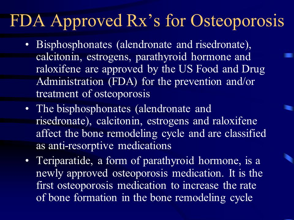 FDA Approved Rx's for Osteoporosis Bisphosphonates (alendronate and risedronate), calcitonin, estrogens, parathyroid hormone and raloxifene are approv