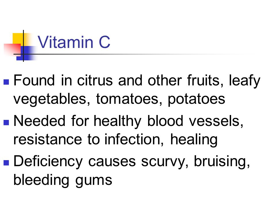 Vitamin C Found in citrus and other fruits, leafy vegetables, tomatoes, potatoes Needed for healthy blood vessels, resistance to infection, healing Deficiency causes scurvy, bruising, bleeding gums