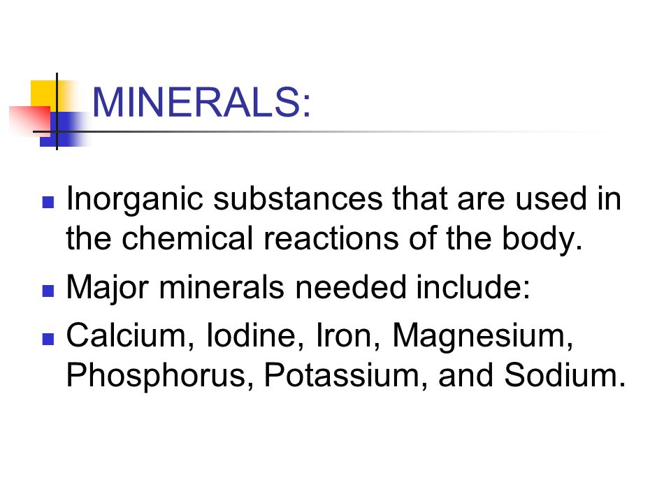 MINERALS: Inorganic substances that are used in the chemical reactions of the body.