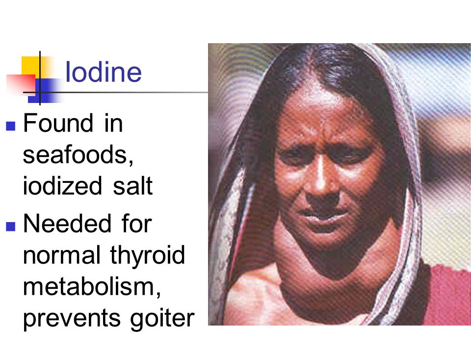 Iodine Found in seafoods, iodized salt Needed for normal thyroid metabolism, prevents goiter
