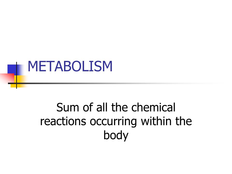 METABOLISM Sum of all the chemical reactions occurring within the body