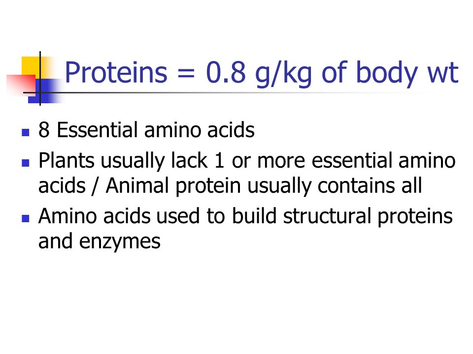 Proteins = 0.8 g/kg of body wt 8 Essential amino acids Plants usually lack 1 or more essential amino acids / Animal protein usually contains all Amino acids used to build structural proteins and enzymes
