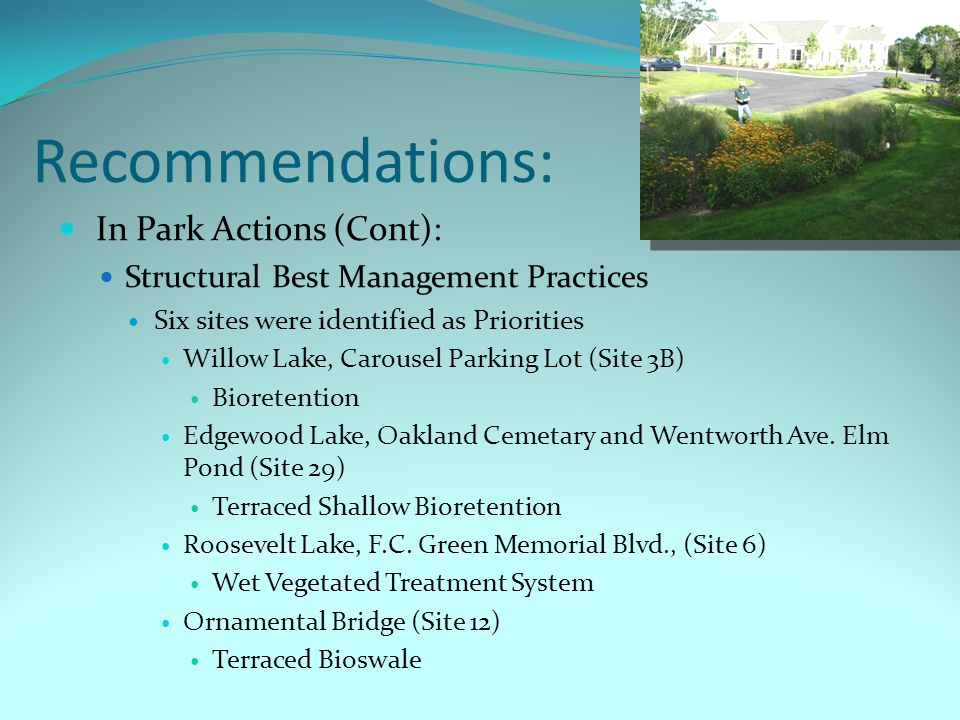 Recommendations: In Park Actions (Cont): Structural Best Management Practices Six sites were identified as Priorities Willow Lake, Carousel Parking Lot (Site 3B) Bioretention Edgewood Lake, Oakland Cemetary and Wentworth Ave.