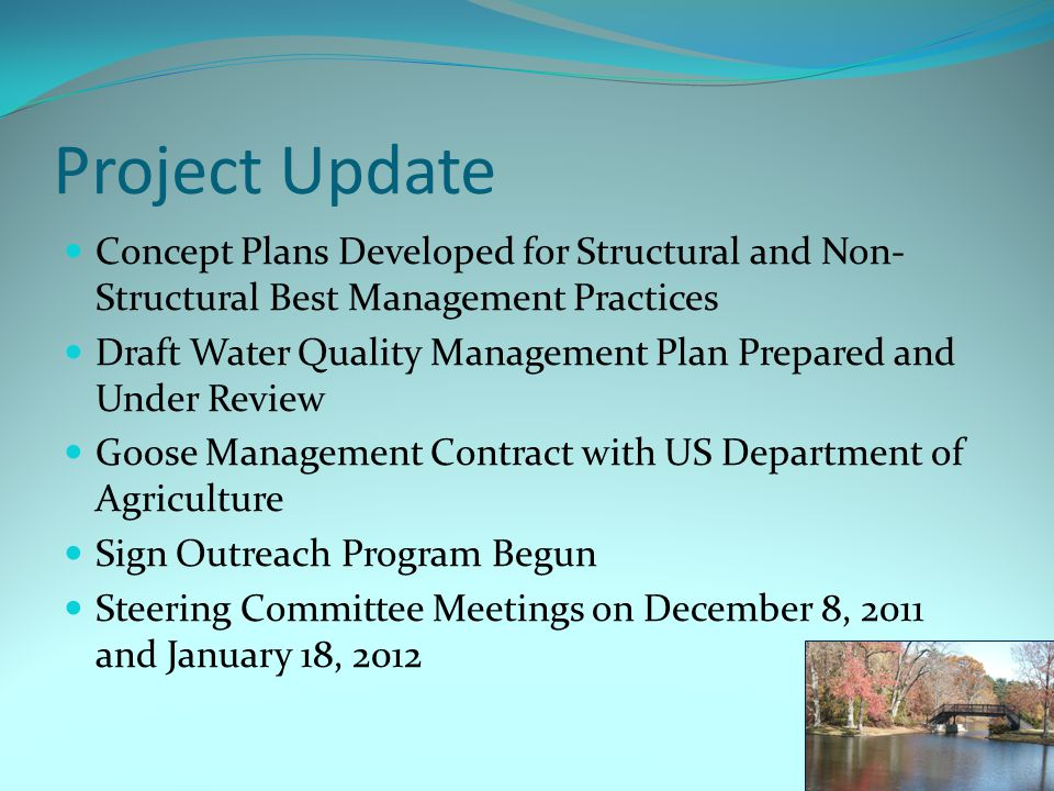 Project Update Concept Plans Developed for Structural and Non- Structural Best Management Practices Draft Water Quality Management Plan Prepared and Under Review Goose Management Contract with US Department of Agriculture Sign Outreach Program Begun Steering Committee Meetings on December 8, 2011 and January 18, 2012