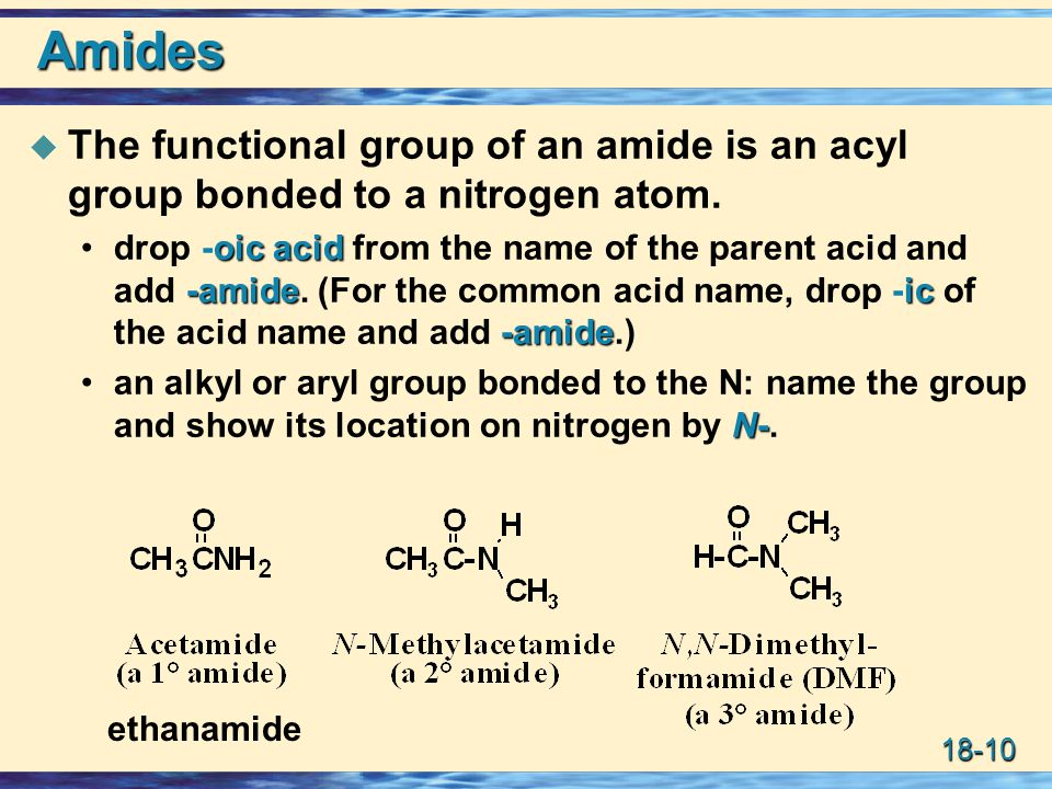 18-10 Amides  The functional group of an amide is an acyl group bonded to a nitrogen atom. oic acid -amideic -amidedrop -oic acid from the name of th