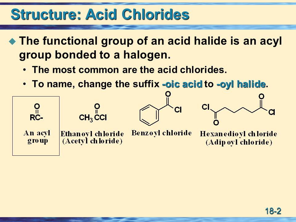 18-2 Structure: Acid Chlorides  The functional group of an acid halide is an acyl group bonded to a halogen.